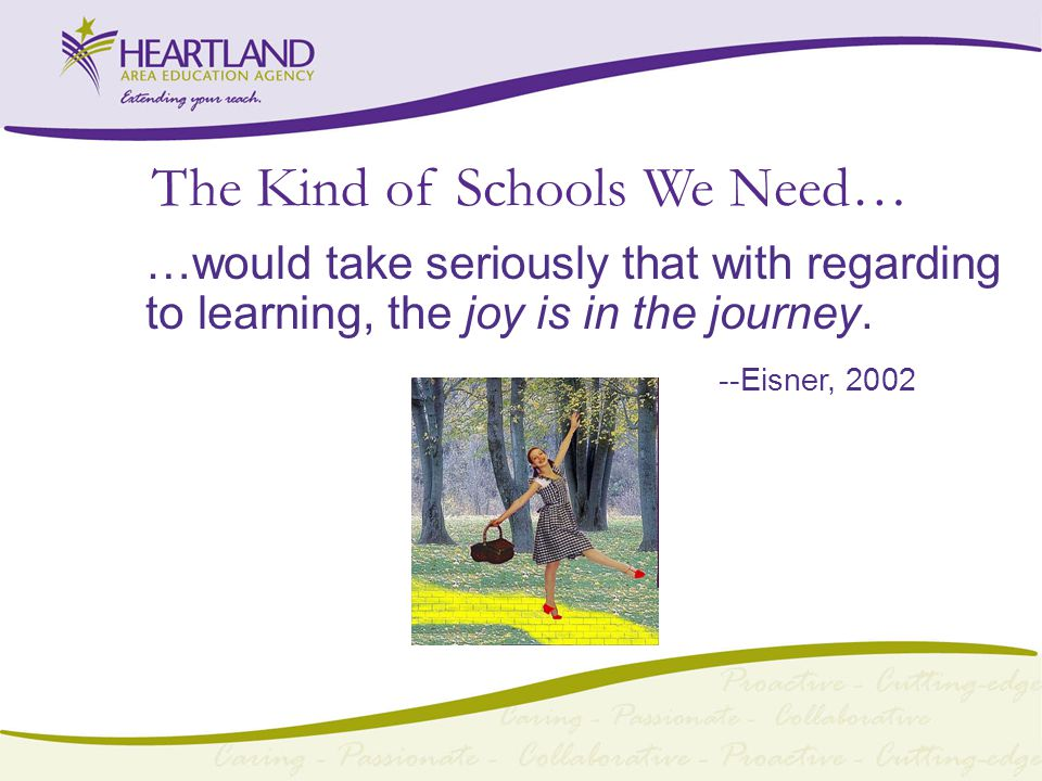 The Kind of Schools We Need… …would take seriously that with regarding to learning, the joy is in the journey.