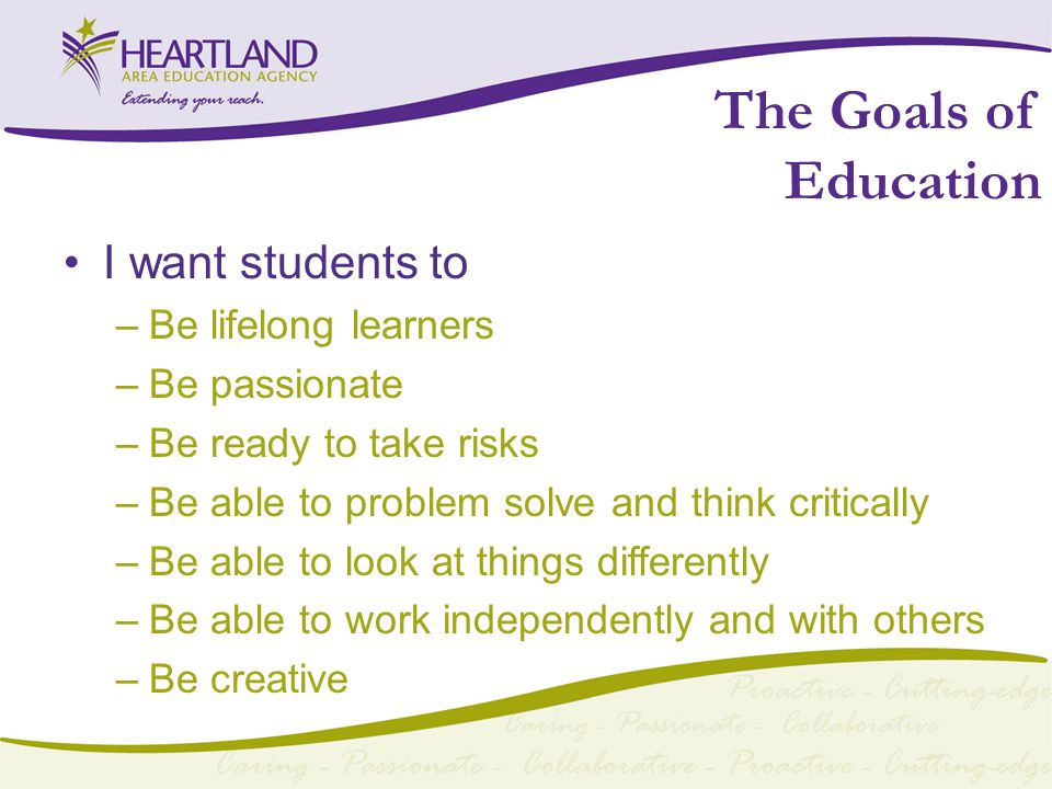 The Goals of Education I want students to –Be lifelong learners –Be passionate –Be ready to take risks –Be able to problem solve and think critically –Be able to look at things differently –Be able to work independently and with others –Be creative