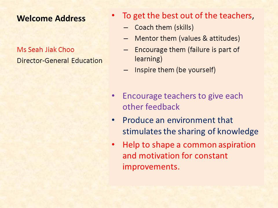 Welcome Address To get the best out of the teachers, – Coach them (skills) – Mentor them (values & attitudes) – Encourage them (failure is part of learning) – Inspire them (be yourself) Encourage teachers to give each other feedback Produce an environment that stimulates the sharing of knowledge Help to shape a common aspiration and motivation for constant improvements.