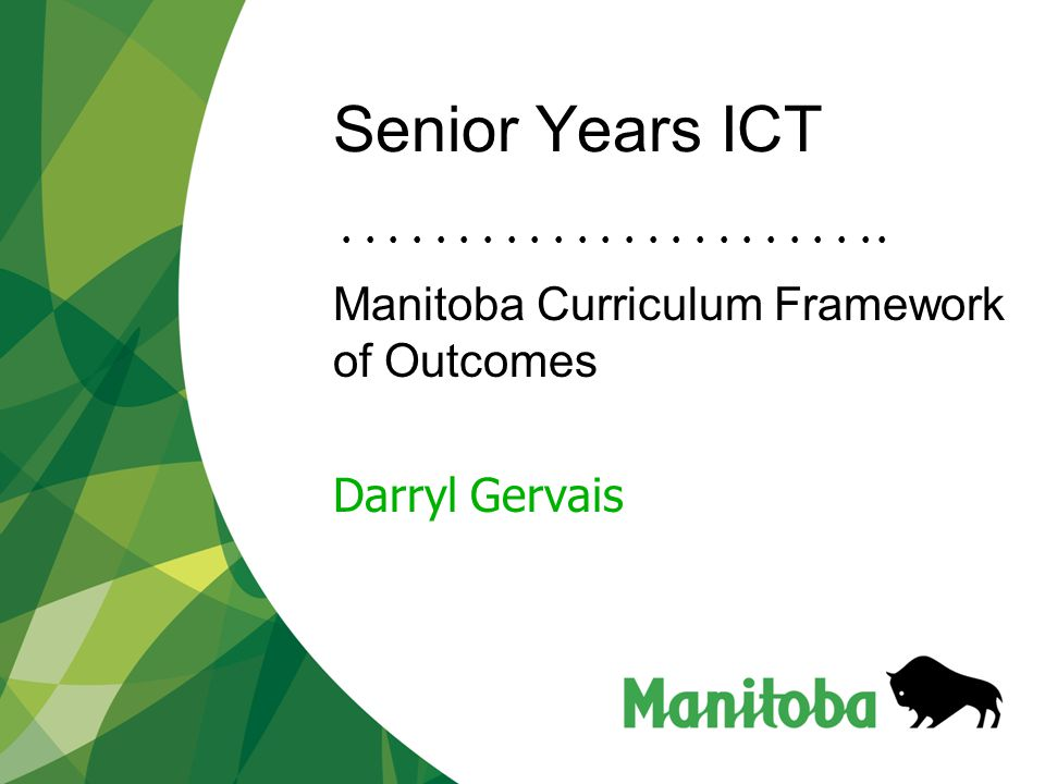 Senior Years ICT Manitoba Curriculum Framework of Outcomes Darryl Gervais