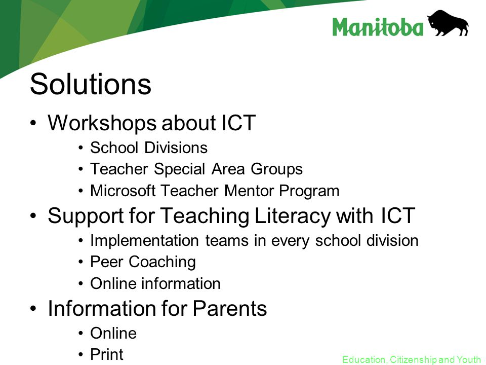 Education, Citizenship and Youth Solutions Workshops about ICT School Divisions Teacher Special Area Groups Microsoft Teacher Mentor Program Support for Teaching Literacy with ICT Implementation teams in every school division Peer Coaching Online information Information for Parents Online Print