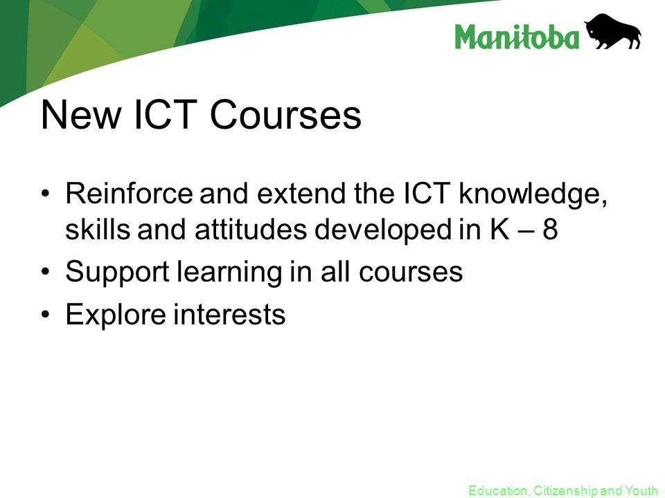 Education, Citizenship and Youth New ICT Courses Reinforce and extend the ICT knowledge, skills and attitudes developed in K – 8 Support learning in all courses Explore interests
