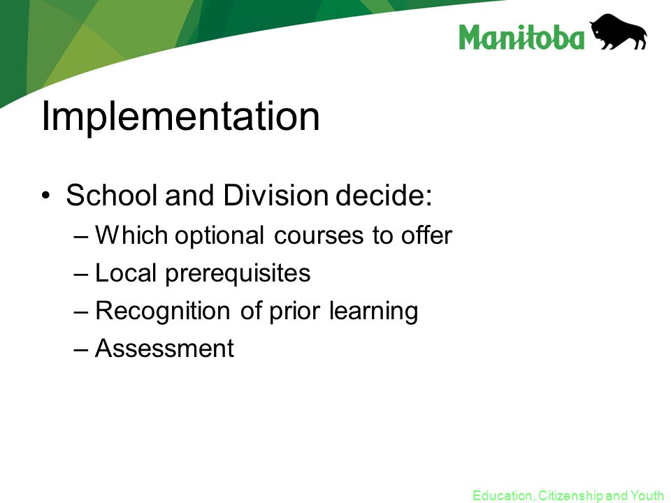 Education, Citizenship and Youth Implementation School and Division decide: –Which optional courses to offer –Local prerequisites –Recognition of prior learning –Assessment