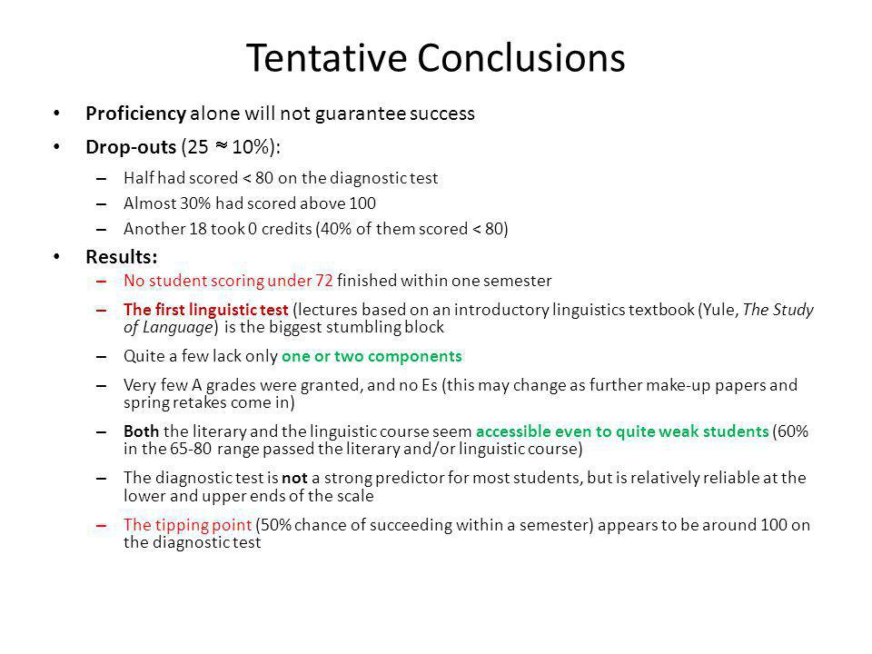 Tentative Conclusions Proficiency alone will not guarantee success Drop-outs (25  10%): – Half had scored < 80 on the diagnostic test – Almost 30% had scored above 100 – Another 18 took 0 credits (40% of them scored < 80) Results: – No student scoring under 72 finished within one semester – The first linguistic test (lectures based on an introductory linguistics textbook (Yule, The Study of Language) is the biggest stumbling block – Quite a few lack only one or two components – Very few A grades were granted, and no Es (this may change as further make-up papers and spring retakes come in) – Both the literary and the linguistic course seem accessible even to quite weak students (60% in the 65-80 range passed the literary and/or linguistic course) – The diagnostic test is not a strong predictor for most students, but is relatively reliable at the lower and upper ends of the scale – The tipping point (50% chance of succeeding within a semester) appears to be around 100 on the diagnostic test