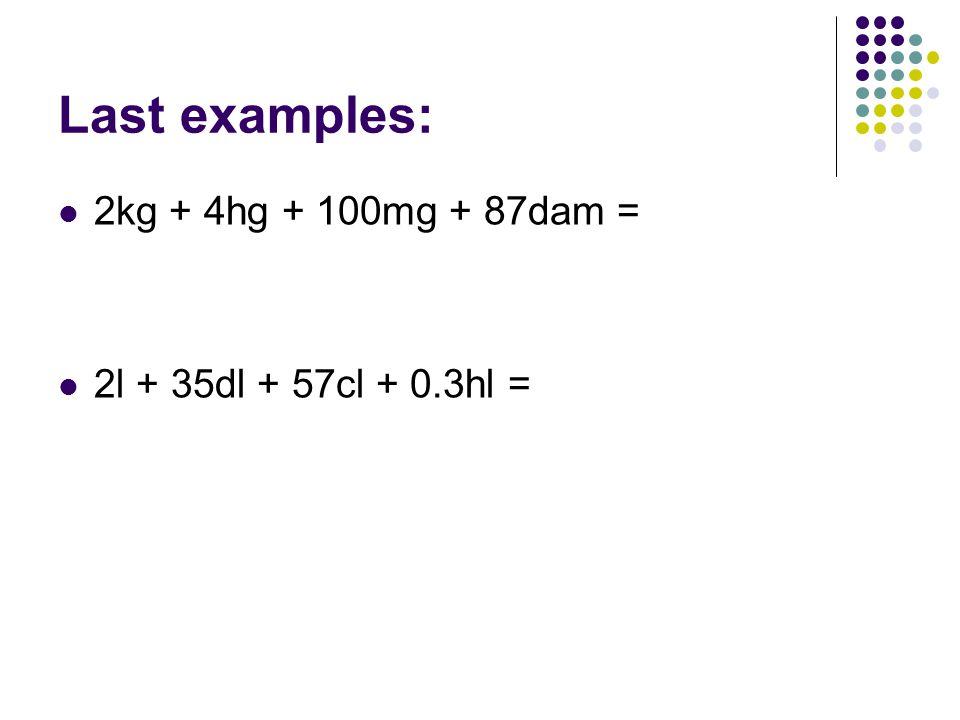 Last examples: 2kg + 4hg + 100mg + 87dam = 2l + 35dl + 57cl + 0.3hl =