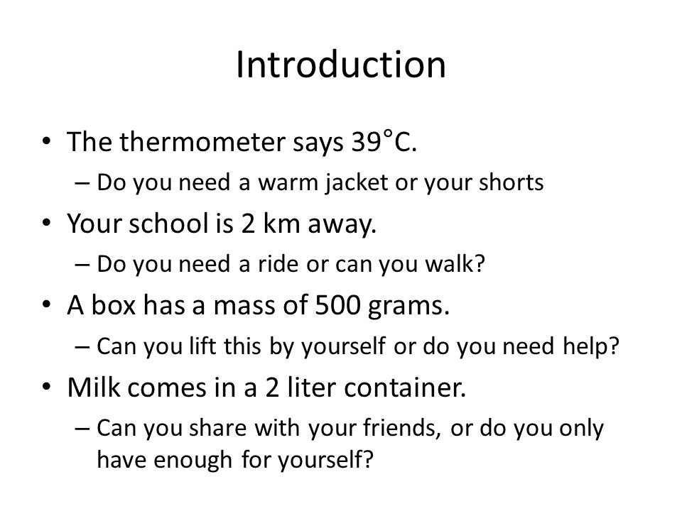 Introduction The thermometer says 39°C. – Do you need a warm jacket or your shorts Your school is 2 km away. – Do you need a ride or can you walk? A b