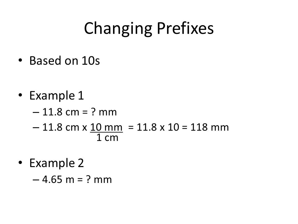 Changing Prefixes Based on 10s Example 1 – 11.8 cm = ? mm – 11.8 cm x 10 mm = 11.8 x 10 = 118 mm 1 cm Example 2 – 4.65 m = ? mm