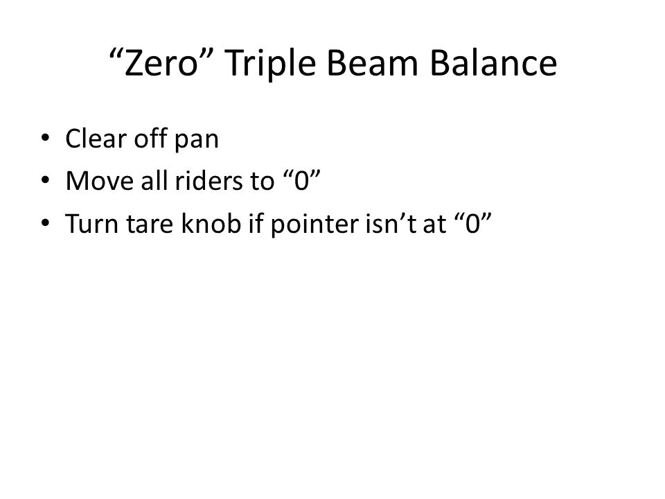 """Zero"" Triple Beam Balance Clear off pan Move all riders to ""0"" Turn tare knob if pointer isn't at ""0"""