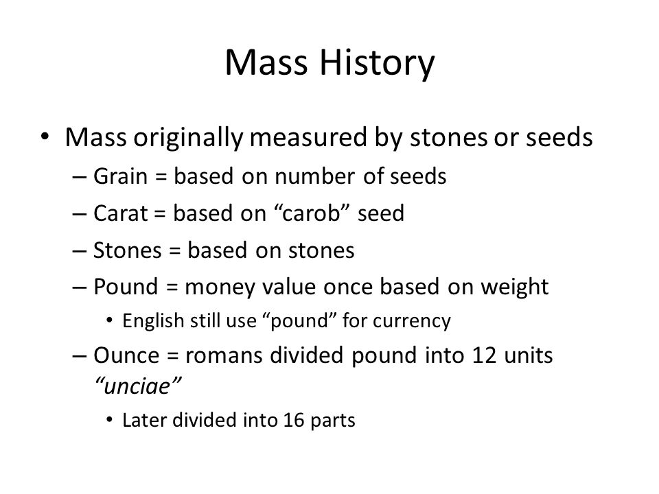 "Mass History Mass originally measured by stones or seeds – Grain = based on number of seeds – Carat = based on ""carob"" seed – Stones = based on stones"