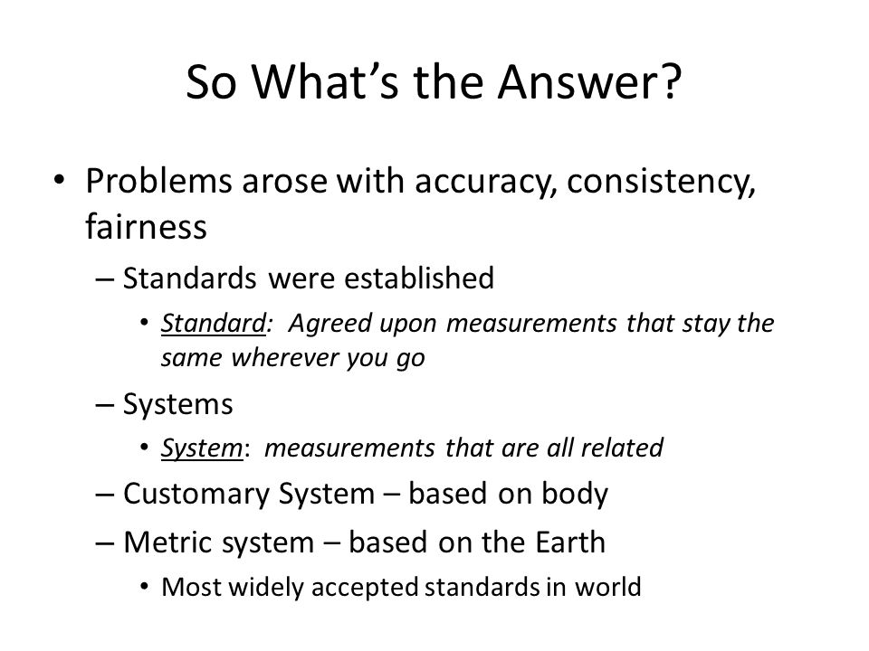 So What's the Answer? Problems arose with accuracy, consistency, fairness – Standards were established Standard: Agreed upon measurements that stay th