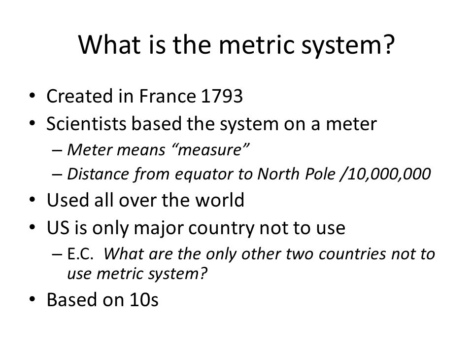 "What is the metric system? Created in France 1793 Scientists based the system on a meter – Meter means ""measure"" – Distance from equator to North Pole"