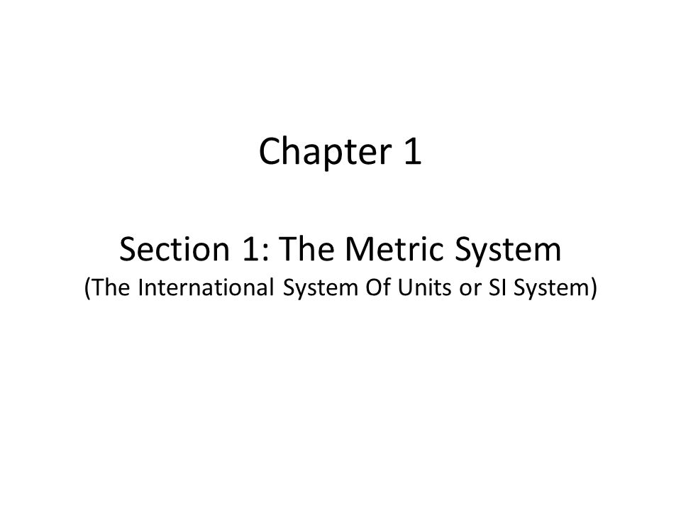Chapter 1 Section 1: The Metric System (The International System Of Units or SI System)