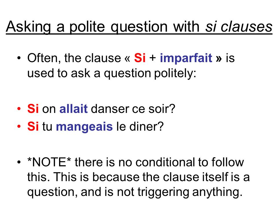 Asking a polite question with si clauses Often, the clause « Si + imparfait » is used to ask a question politely: Si on allait danser ce soir.