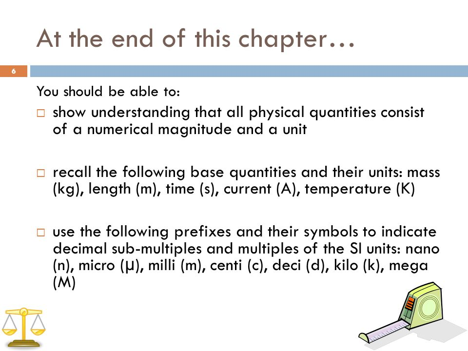 At the end of this chapter… You should be able to:  show understanding that all physical quantities consist of a numerical magnitude and a unit  recall the following base quantities and their units: mass (kg), length (m), time (s), current (A), temperature (K)  use the following prefixes and their symbols to indicate decimal sub-multiples and multiples of the SI units: nano (n), micro ( μ ), milli (m), centi (c), deci (d), kilo (k), mega (M) 6