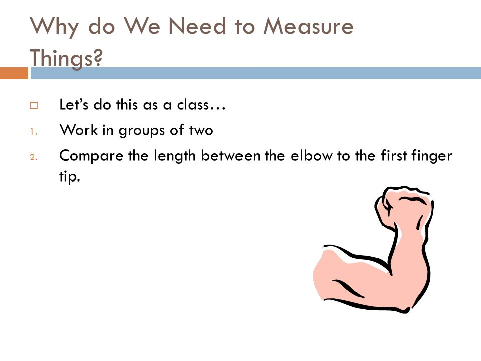 Why do We Need to Measure Things. Let's do this as a class… 1.