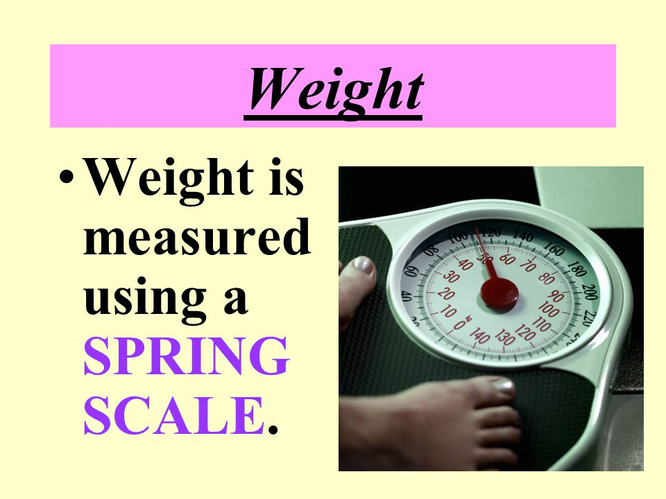Weight Measurement of the force of gravity pulling on the mass of an object. Changes as gravity changes. Base units of weight * (US) POUND [lb] * (SI)