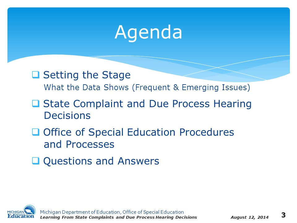 Michigan Department of Education, Office of Special Education Learning From State Complaints and Due Process Hearing Decisions August 12, 2014 4 What the Data Shows Frequent & Emerging Issues  State Complaints  Due Process Complaints and Hearings  Office of Special Education Procedures and Processes Setting the Stage