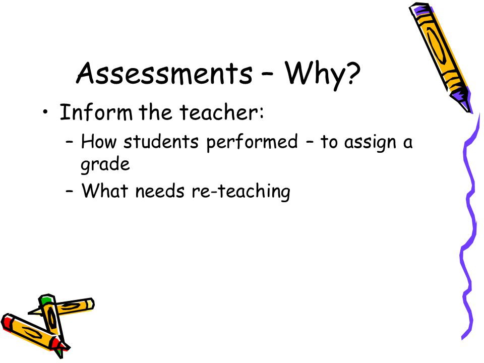 Assessments – Why? Inform the teacher: –How students performed – to assign a grade –What needs re-teaching