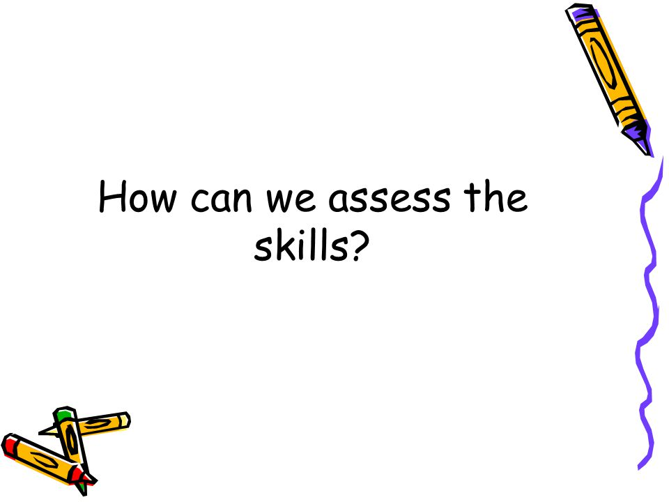 How can we assess the skills