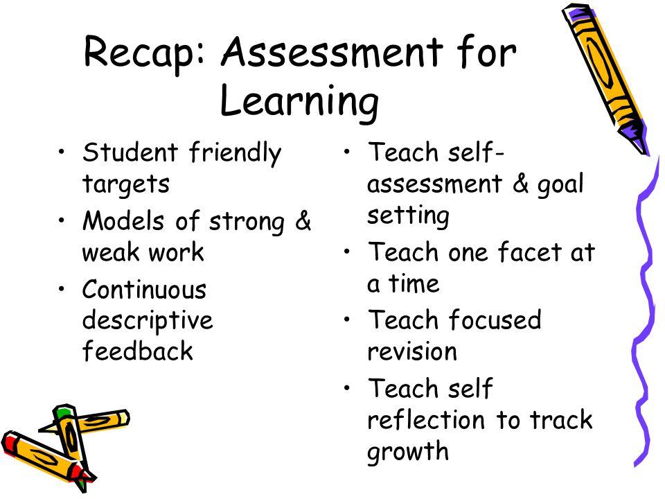 Recap: Assessment for Learning Student friendly targets Models of strong & weak work Continuous descriptive feedback Teach self- assessment & goal set