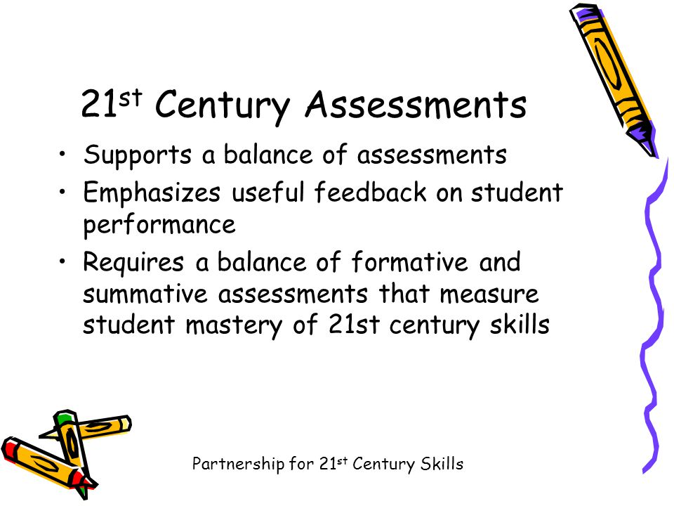 21 st Century Assessments Supports a balance of assessments Emphasizes useful feedback on student performance Requires a balance of formative and summative assessments that measure student mastery of 21st century skills Partnership for 21 st Century Skills