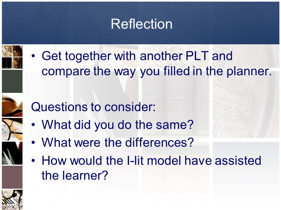 Reflection Get together with another PLT and compare the way you filled in the planner. Questions to consider: What did you do the same? What were the