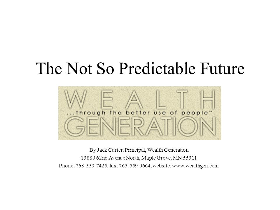 The Not So Predictable Future By Jack Carter, Principal, Wealth Generation nd Avenue North, Maple Grove, MN Phone: , fax: , website: