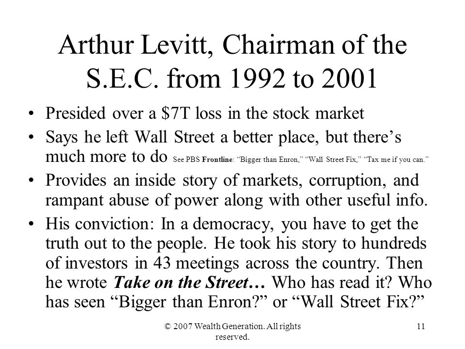 © 2007 Wealth Generation. All rights reserved. 11 Arthur Levitt, Chairman of the S.E.C.