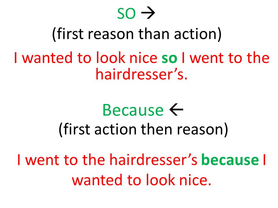 SO  (first reason than action) I wanted to look nice so I went to the hairdresser's.
