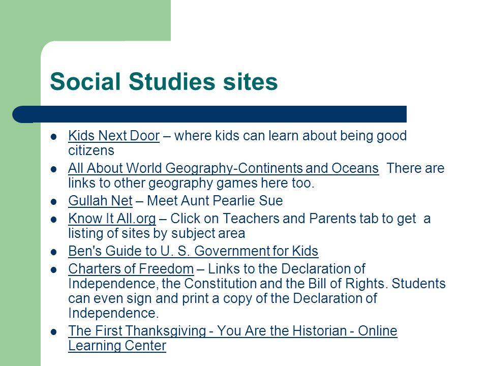 Social Studies sites Kids Next Door – where kids can learn about being good citizens Kids Next Door All About World Geography-Continents and Oceans There are links to other geography games here too.