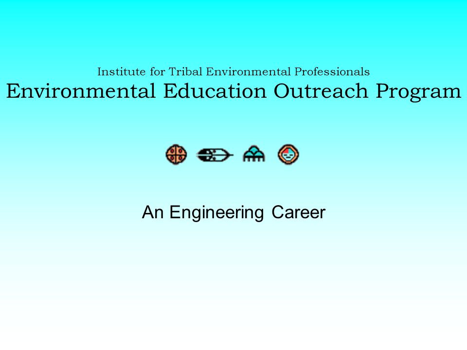 Institute for Tribal Environmental Professionals Environmental Education Outreach Program An Engineering Career