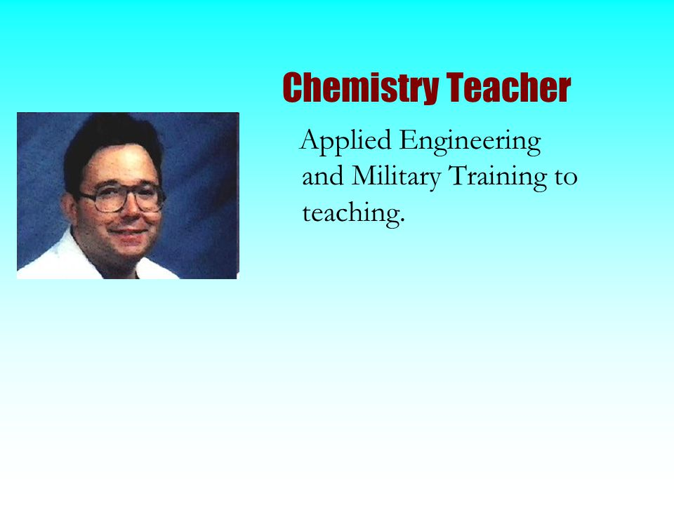 Chemistry Teacher Applied Engineering and Military Training to teaching.