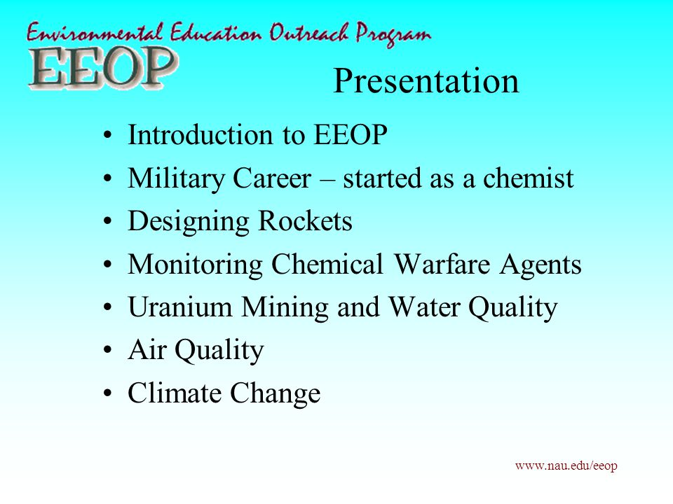www.nau.edu/eeop Presentation Introduction to EEOP Military Career – started as a chemist Designing Rockets Monitoring Chemical Warfare Agents Uranium