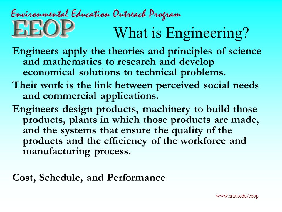www.nau.edu/eeop What is Engineering? Engineers apply the theories and principles of science and mathematics to research and develop economical soluti