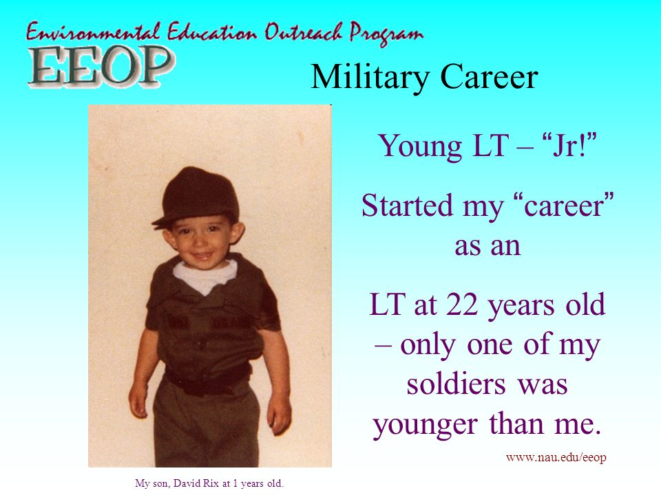 "www.nau.edu/eeop Military Career Young LT – ""Jr!"" Started my ""career"" as an LT at 22 years old – only one of my soldiers was younger than me. My son,"