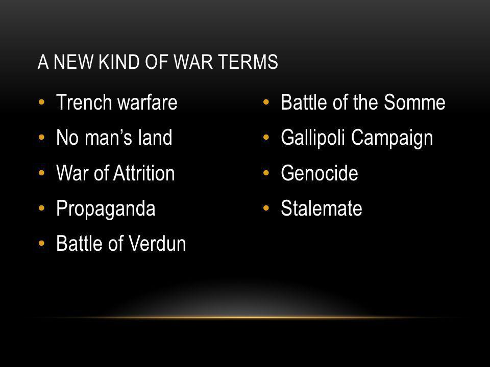 Trench warfare No man's land War of Attrition Propaganda Battle of Verdun Battle of the Somme Gallipoli Campaign Genocide Stalemate A NEW KIND OF WAR TERMS
