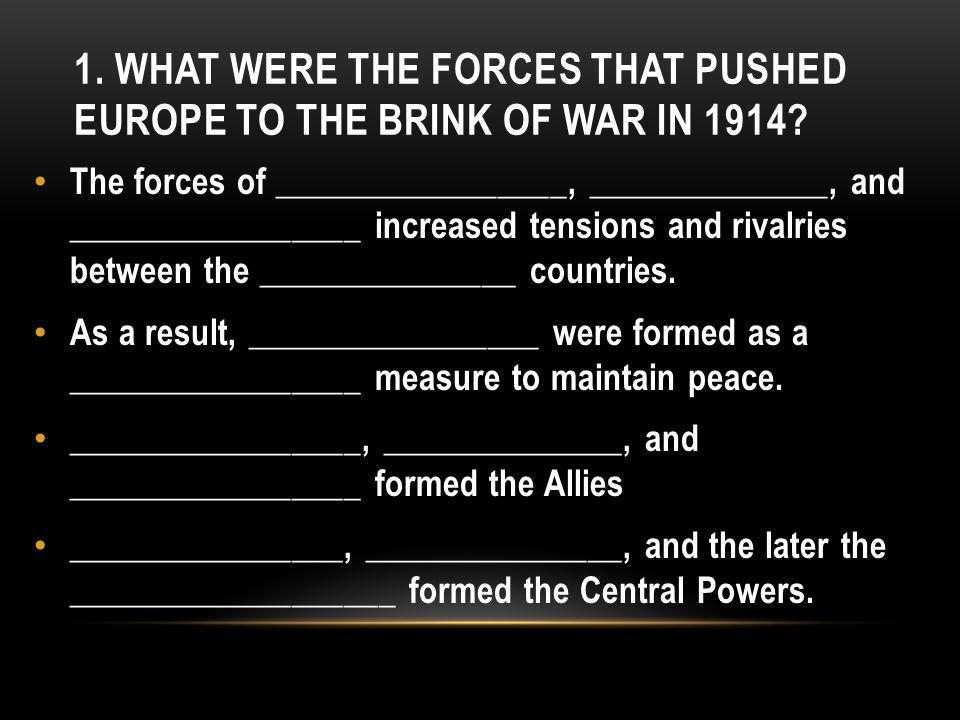 1. WHAT WERE THE FORCES THAT PUSHED EUROPE TO THE BRINK OF WAR IN 1914.