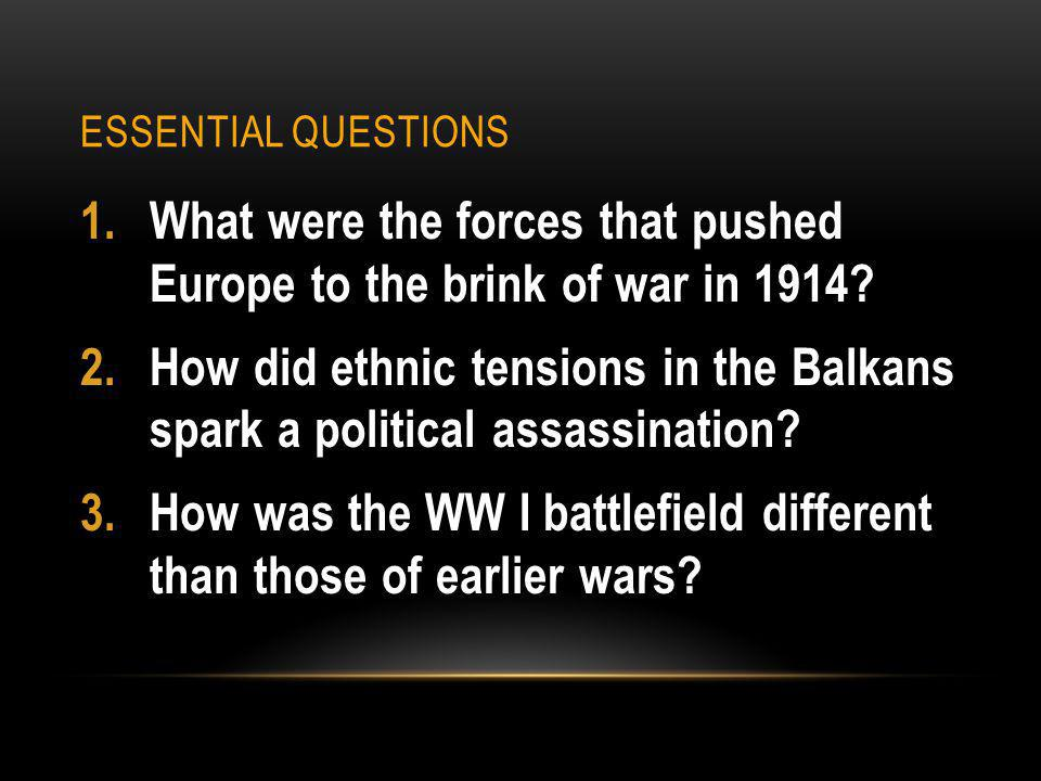 ESSENTIAL QUESTIONS 1.What were the forces that pushed Europe to the brink of war in 1914.