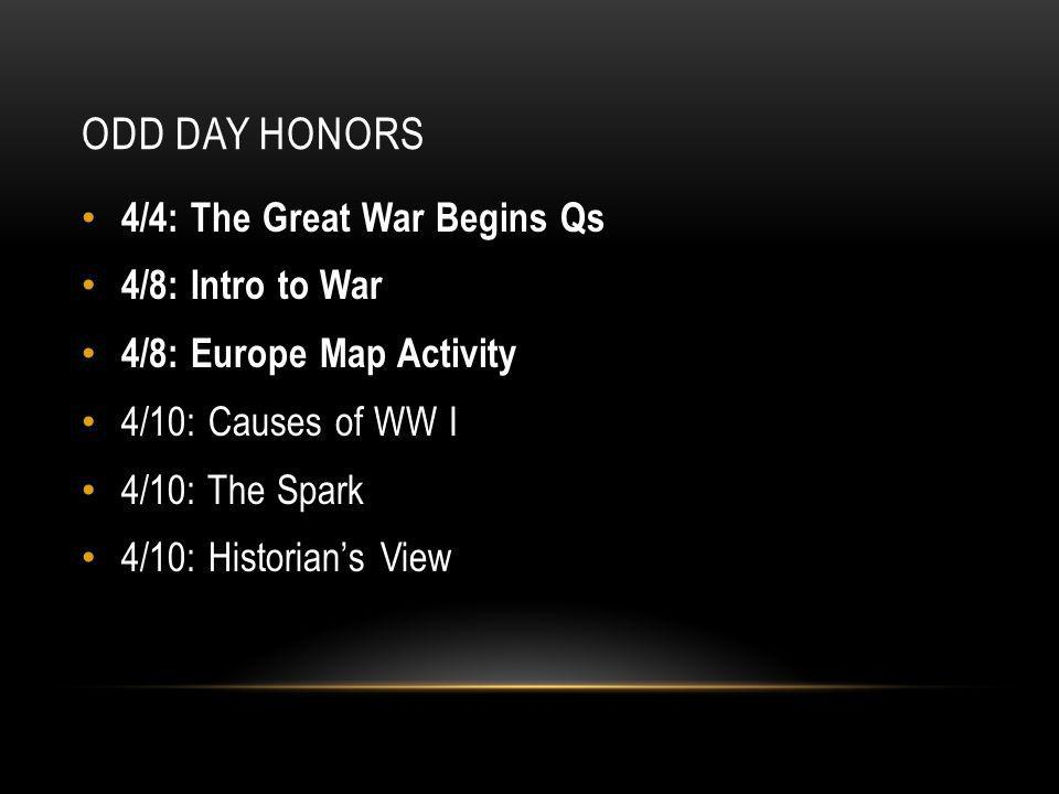 ODD DAY HONORS 4/4: The Great War Begins Qs 4/8: Intro to War 4/8: Europe Map Activity 4/10: Causes of WW I 4/10: The Spark 4/10: Historian's View