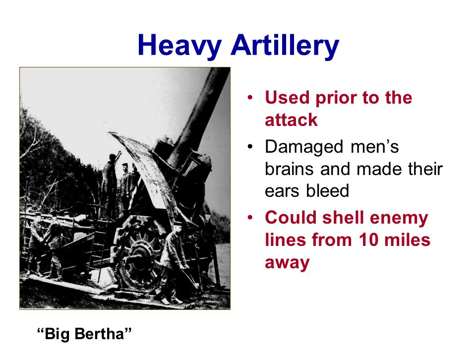 Heavy Artillery Used prior to the attack Damaged men's brains and made their ears bleed Could shell enemy lines from 10 miles away Big Bertha