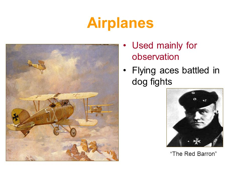 Airplanes Used mainly for observation Flying aces battled in dog fights The Red Barron