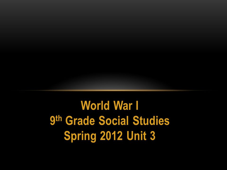 World War I 9 th Grade Social Studies Spring 2012 Unit 3