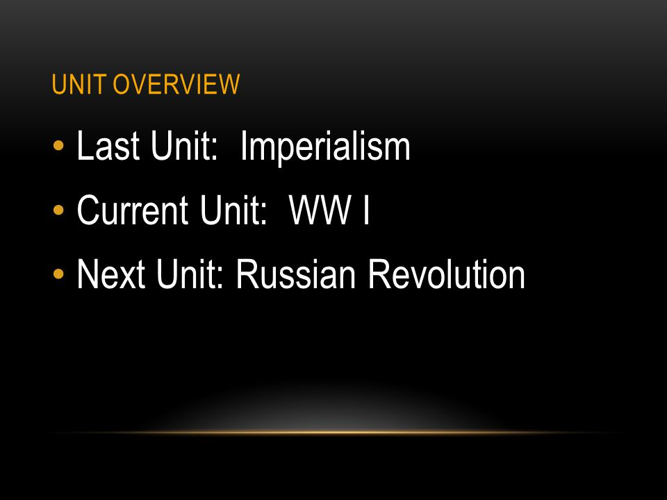 UNIT OVERVIEW Last Unit: Imperialism Current Unit: WW I Next Unit: Russian Revolution
