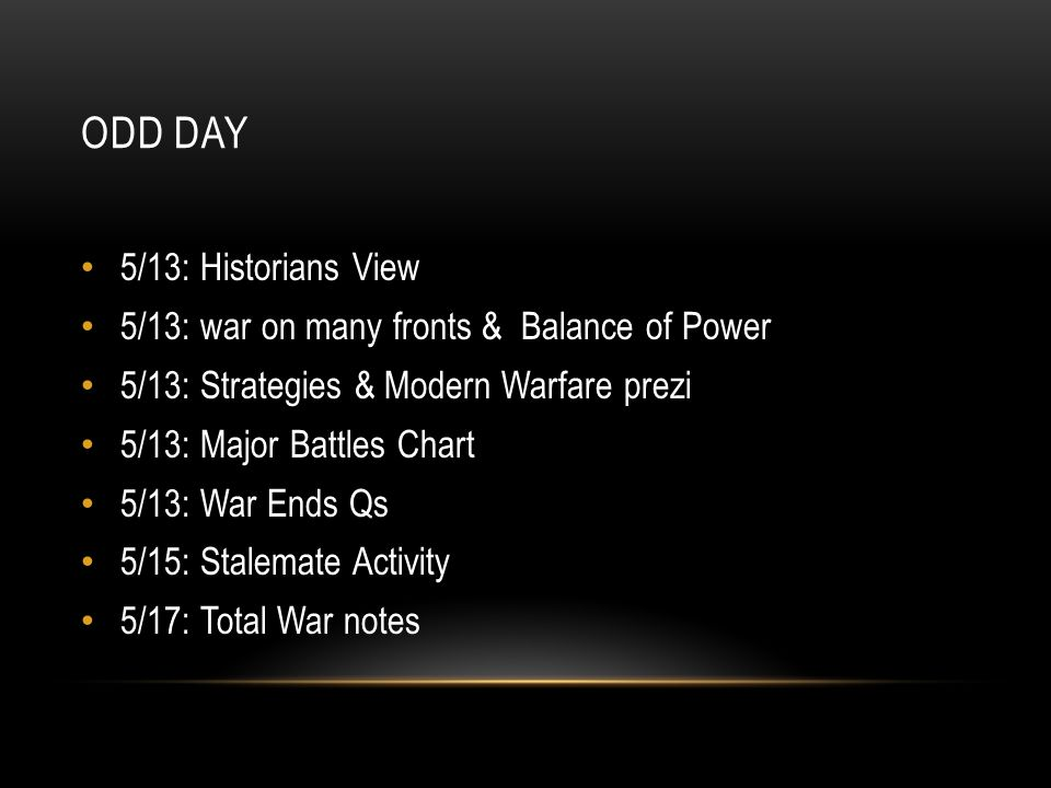 ODD DAY 5/13: Historians View 5/13: war on many fronts & Balance of Power 5/13: Strategies & Modern Warfare prezi 5/13: Major Battles Chart 5/13: War Ends Qs 5/15: Stalemate Activity 5/17: Total War notes
