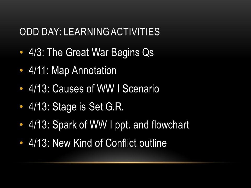ODD DAY: LEARNING ACTIVITIES 4/3: The Great War Begins Qs 4/11: Map Annotation 4/13: Causes of WW I Scenario 4/13: Stage is Set G.R.