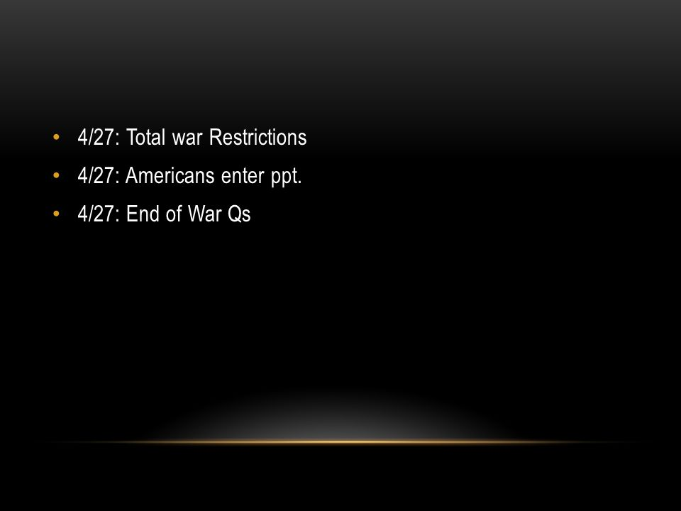 4/27: Total war Restrictions 4/27: Americans enter ppt. 4/27: End of War Qs