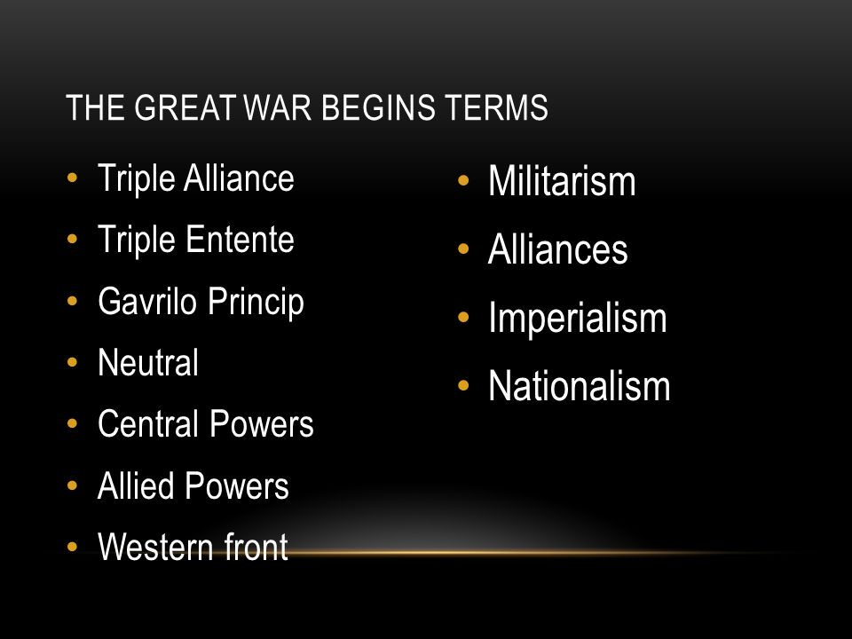Triple Alliance Triple Entente Gavrilo Princip Neutral Central Powers Allied Powers Western front Militarism Alliances Imperialism Nationalism THE GREAT WAR BEGINS TERMS
