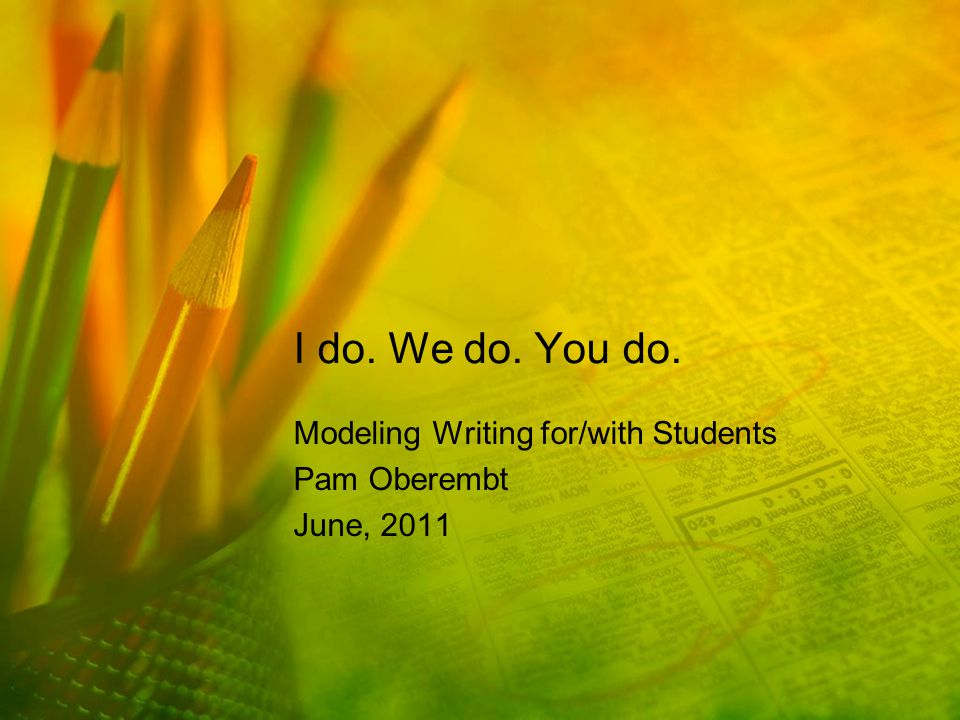 I do. We do. You do. Modeling Writing for/with Students Pam Oberembt June, 2011