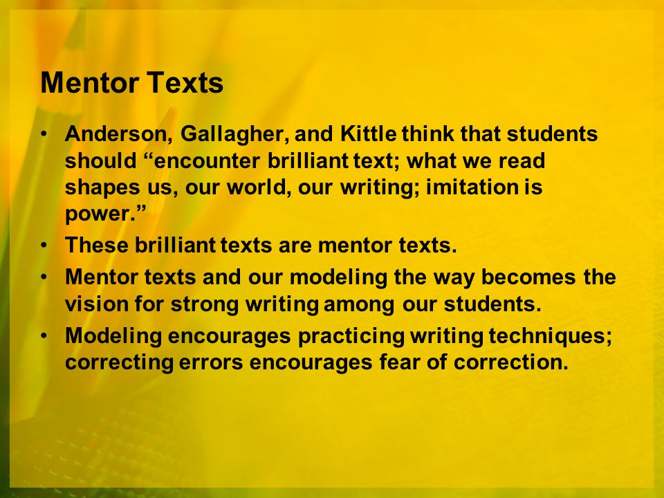 Mentor Texts Anderson, Gallagher, and Kittle think that students should encounter brilliant text; what we read shapes us, our world, our writing; imitation is power. These brilliant texts are mentor texts.