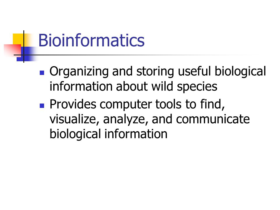 Bioinformatics Organizing and storing useful biological information about wild species Provides computer tools to find, visualize, analyze, and commun